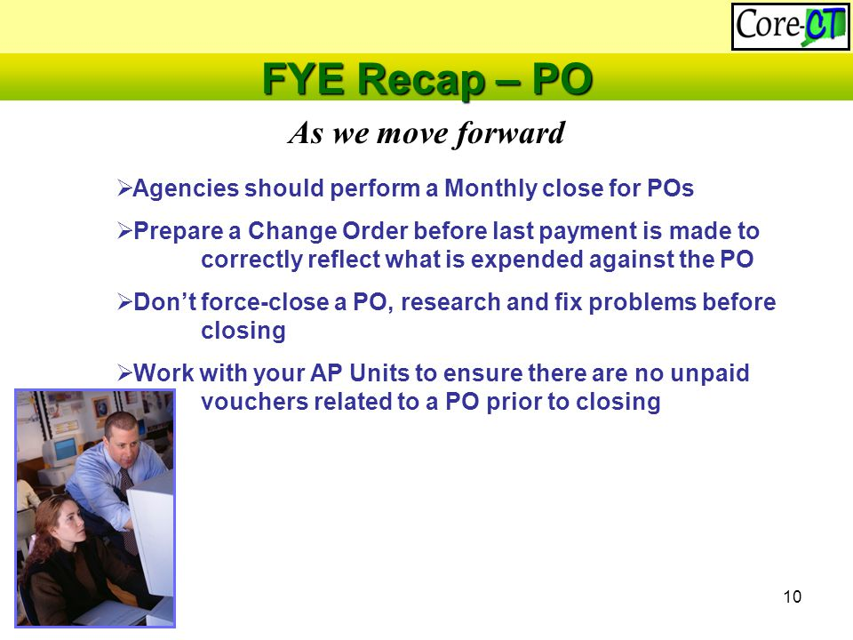 10 As we move forward FYE Recap – PO  Agencies should perform a Monthly close for POs  Prepare a Change Order before last payment is made to correctly reflect what is expended against the PO  Don't force-close a PO, research and fix problems before closing  Work with your AP Units to ensure there are no unpaid vouchers related to a PO prior to closing