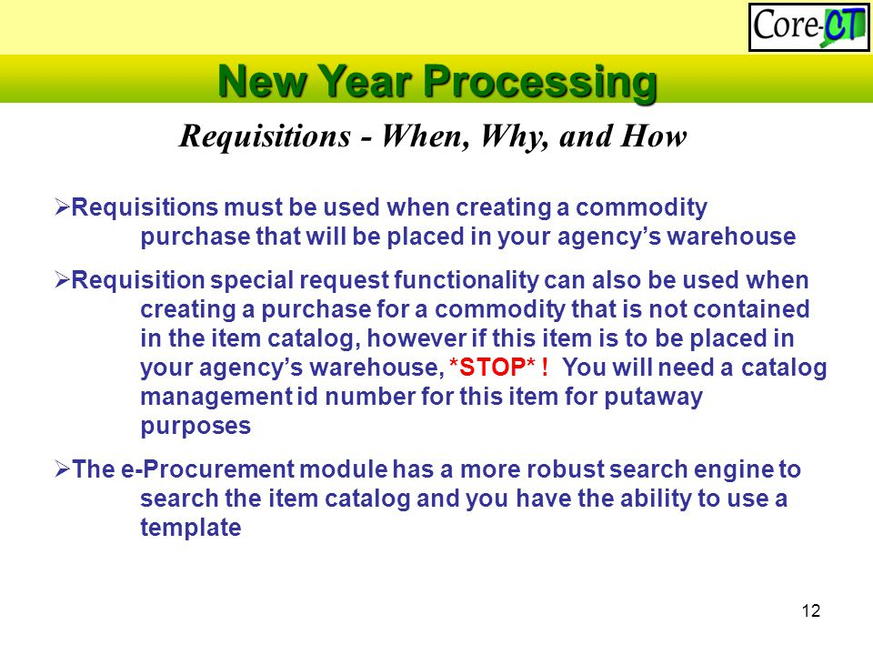 12 Requisitions - When, Why, and How New Year Processing  Requisitions must be used when creating a commodity purchase that will be placed in your agency's warehouse  Requisition special request functionality can also be used when creating a purchase for a commodity that is not contained in the item catalog, however if this item is to be placed in your agency's warehouse, *STOP* .