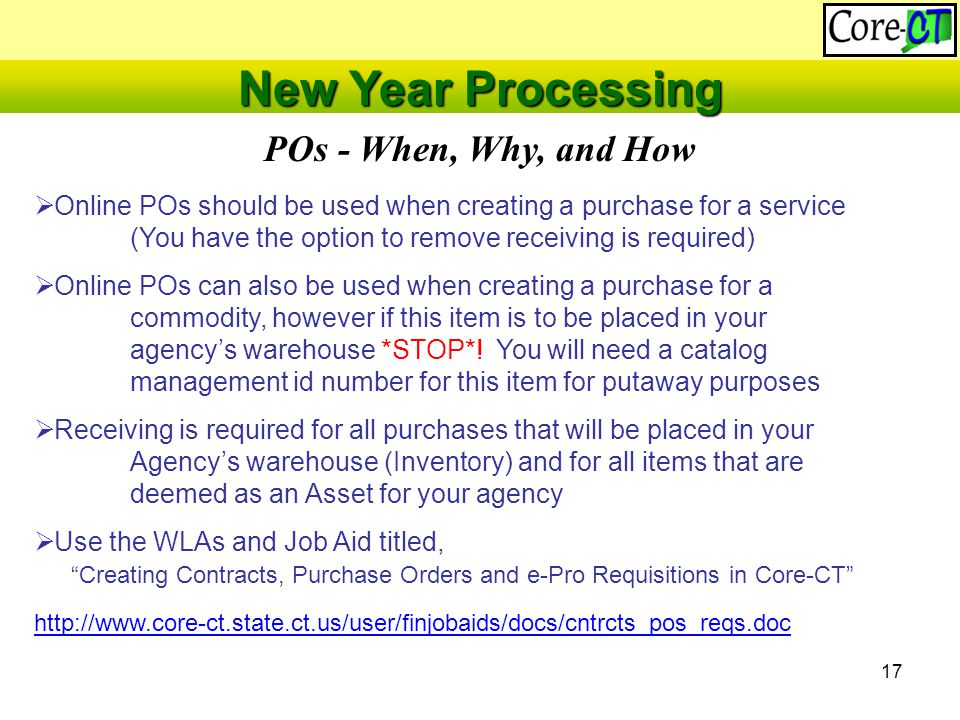 17 POs - When, Why, and How New Year Processing  Online POs should be used when creating a purchase for a service (You have the option to remove receiving is required)  Online POs can also be used when creating a purchase for a commodity, however if this item is to be placed in your agency's warehouse *STOP*.