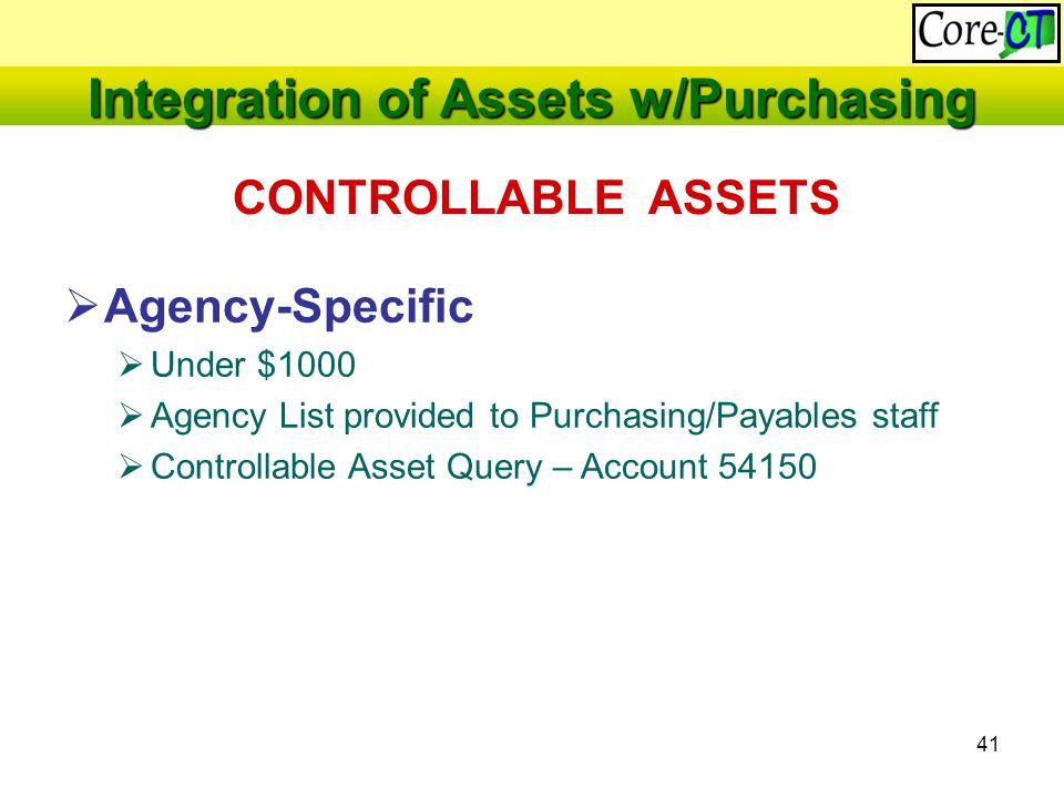 41  Agency-Specific  Under $1000  Agency List provided to Purchasing/Payables staff  Controllable Asset Query – Account 54150 CONTROLLABLE ASSETS Integration of Assets w/Purchasing