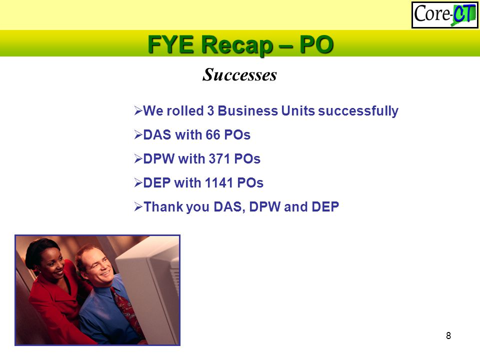 8 Successes FYE Recap – PO  We rolled 3 Business Units successfully  DAS with 66 POs  DPW with 371 POs  DEP with 1141 POs  Thank you DAS, DPW and DEP