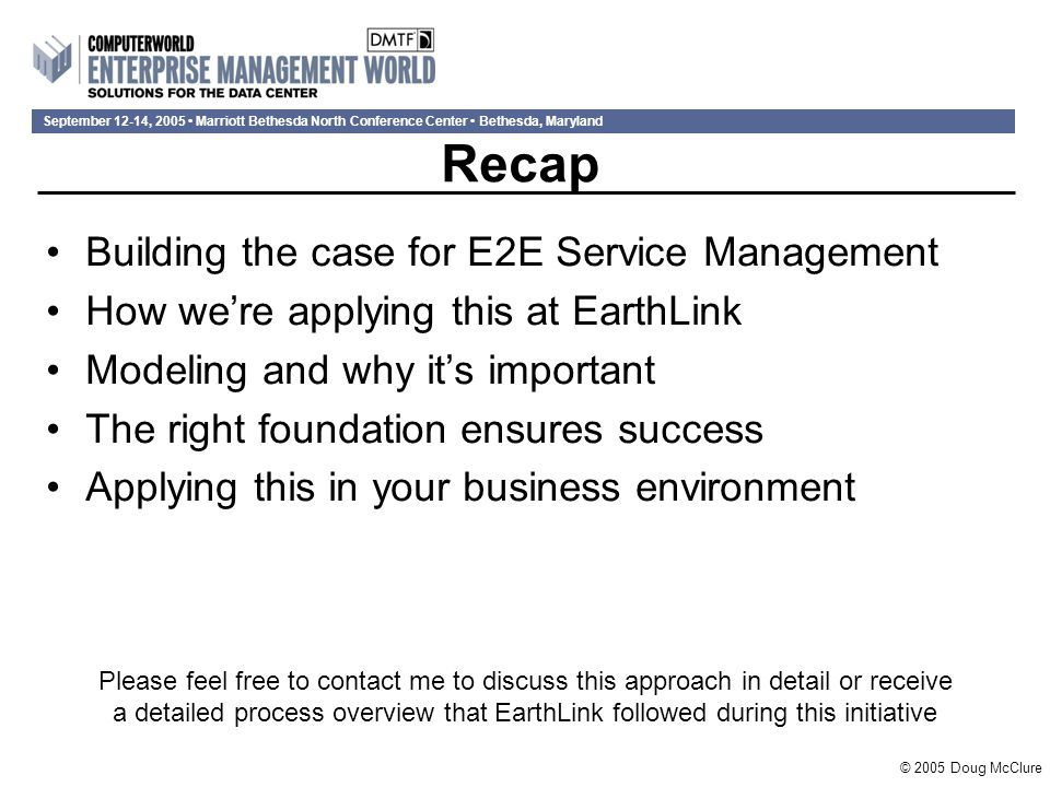 September 12-14, 2005 Marriott Bethesda North Conference Center Bethesda, Maryland Recap Building the case for E2E Service Management How we're applying this at EarthLink Modeling and why it's important The right foundation ensures success Applying this in your business environment Please feel free to contact me to discuss this approach in detail or receive a detailed process overview that EarthLink followed during this initiative © 2005 Doug McClure