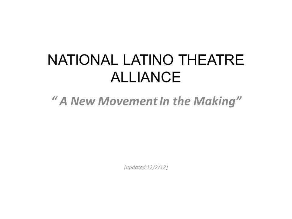 NATIONAL LATINO THEATRE ALLIANCE A New Movement In the Making (updated 12/2/12)