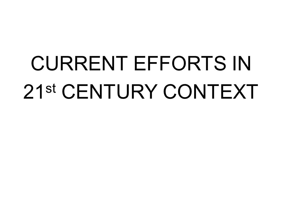 CURRENT EFFORTS IN 21 st CENTURY CONTEXT