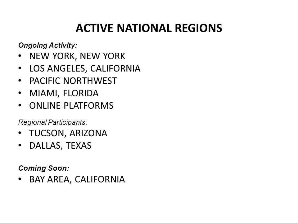 ACTIVE NATIONAL REGIONS Ongoing Activity: NEW YORK, NEW YORK LOS ANGELES, CALIFORNIA PACIFIC NORTHWEST MIAMI, FLORIDA ONLINE PLATFORMS Regional Participants: TUCSON, ARIZONA DALLAS, TEXAS Coming Soon: BAY AREA, CALIFORNIA