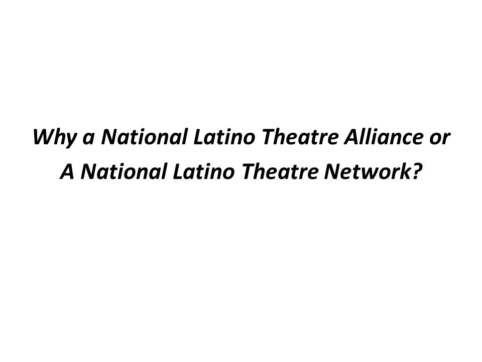Some Articulated Aims FOSTER COLLABORATION AMONG NATIONAL COMPANIES BUILD & SHARE REGIONAL RESOURCES PROVIDE PROFESSIONAL DEVELOPMENT & TRAINING ADVOCATE FOR THE NATIONAL LATINO THEATRE FIELD REGENERATE A NATIONAL TOURING NETWORK