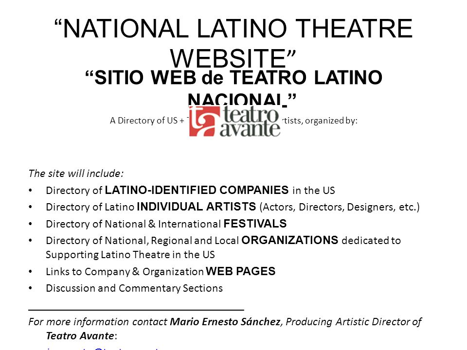 NATIONAL LATINO THEATRE WEBSITE SITIO WEB de TEATRO LATINO NACIONAL A Directory of US + Theatre Companies & Artists, organized by: The site will include: Directory of LATINO-IDENTIFIED COMPANIES in the US Directory of Latino INDIVIDUAL ARTISTS (Actors, Directors, Designers, etc.) Directory of National & International FESTIVALS Directory of National, Regional and Local ORGANIZATIONS dedicated to Supporting Latino Theatre in the US Links to Company & Organization WEB PAGES Discussion and Commentary Sections _____________________________________ For more information contact Mario Ernesto Sánchez, Producing Artistic Director of Teatro Avante: marioernesto@teatroavante.org