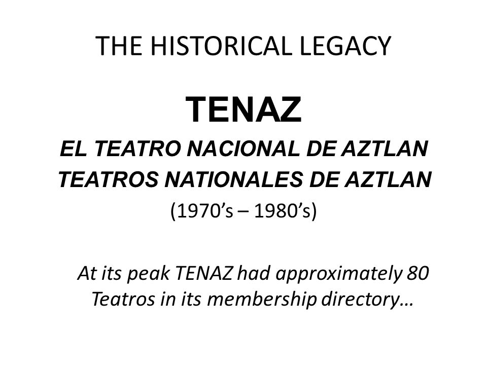 THE HISTORICAL LEGACY TENAZ EL TEATRO NACIONAL DE AZTLAN TEATROS NATIONALES DE AZTLAN (1970's – 1980's) At its peak TENAZ had approximately 80 Teatros in its membership directory…