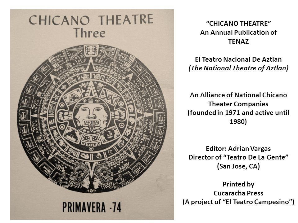 CHICANO THEATRE An Annual Publication of TENAZ El Teatro Nacional De Aztlan (The National Theatre of Aztlan) An Alliance of National Chicano Theater Companies (founded in 1971 and active until 1980) Editor: Adrian Vargas Director of Teatro De La Gente (San Jose, CA) Printed by Cucaracha Press (A project of El Teatro Campesino )