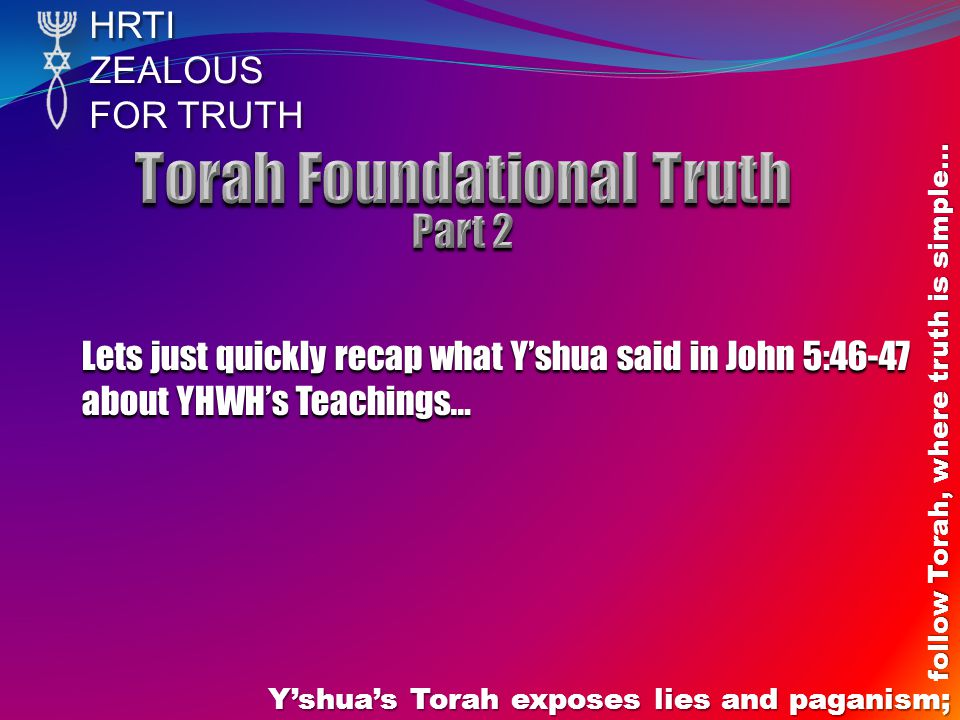 HRTIZEALOUS FOR TRUTH Y'shua's Torah exposes lies and paganism; follow Torah, where truth is simple… Lets just quickly recap what Y'shua said in John