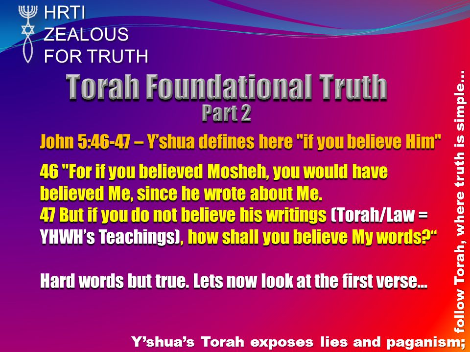 HRTIZEALOUS FOR TRUTH Y'shua's Torah exposes lies and paganism; follow Torah, where truth is simple… John 5:46-47 – Y'shua defines here