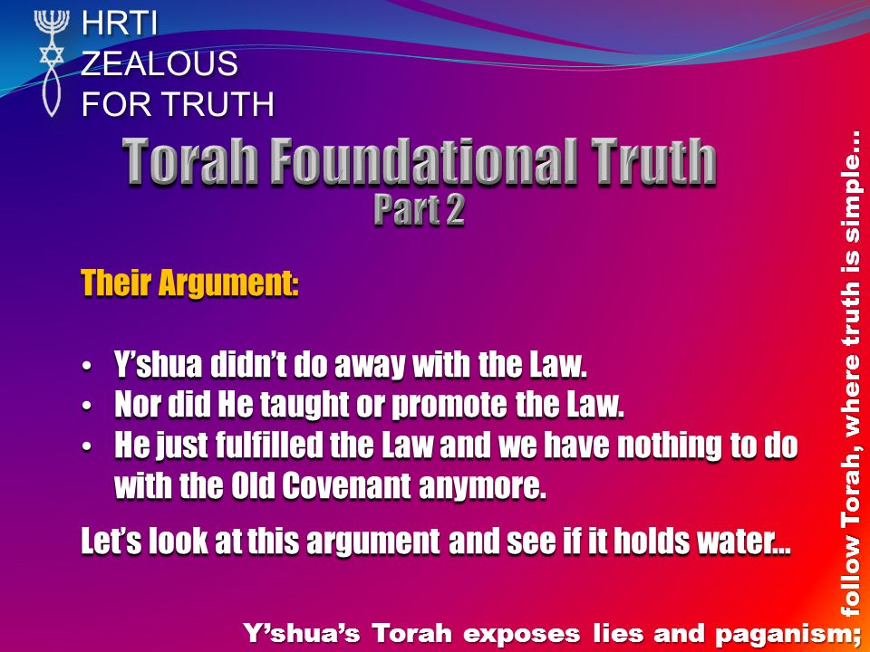 HRTIZEALOUS FOR TRUTH Y'shua's Torah exposes lies and paganism; follow Torah, where truth is simple… Their Argument: Y'shua didn't do away with the La