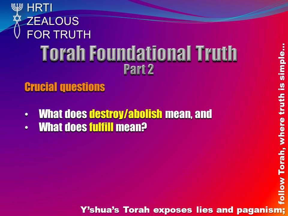 HRTIZEALOUS FOR TRUTH Y'shua's Torah exposes lies and paganism; follow Torah, where truth is simple… Crucial questions What does destroy/abolish mean,