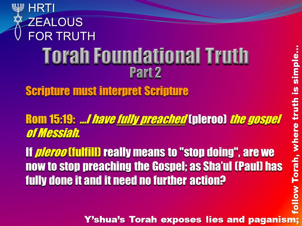 HRTIZEALOUS FOR TRUTH Y'shua's Torah exposes lies and paganism; follow Torah, where truth is simple… Scripture must interpret Scripture Rom 15:19: …I