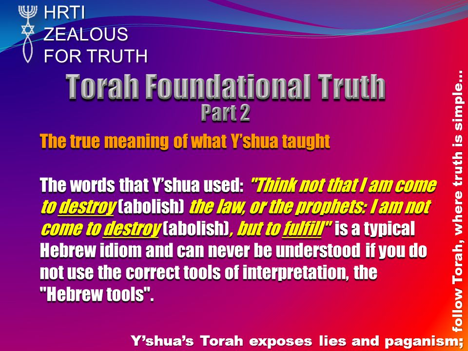 HRTIZEALOUS FOR TRUTH Y'shua's Torah exposes lies and paganism; follow Torah, where truth is simple… The true meaning of what Y'shua taught The words