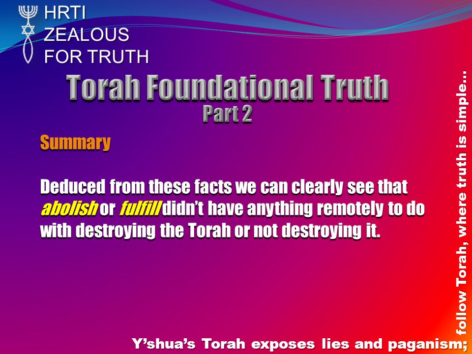 HRTIZEALOUS FOR TRUTH Y'shua's Torah exposes lies and paganism; follow Torah, where truth is simple… Summary Deduced from these facts we can clearly s