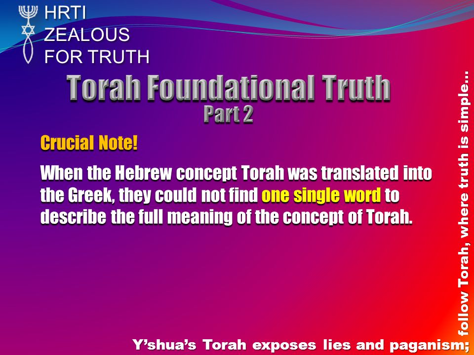 HRTIZEALOUS FOR TRUTH Y'shua's Torah exposes lies and paganism; follow Torah, where truth is simple… Crucial Note! When the Hebrew concept Torah was t