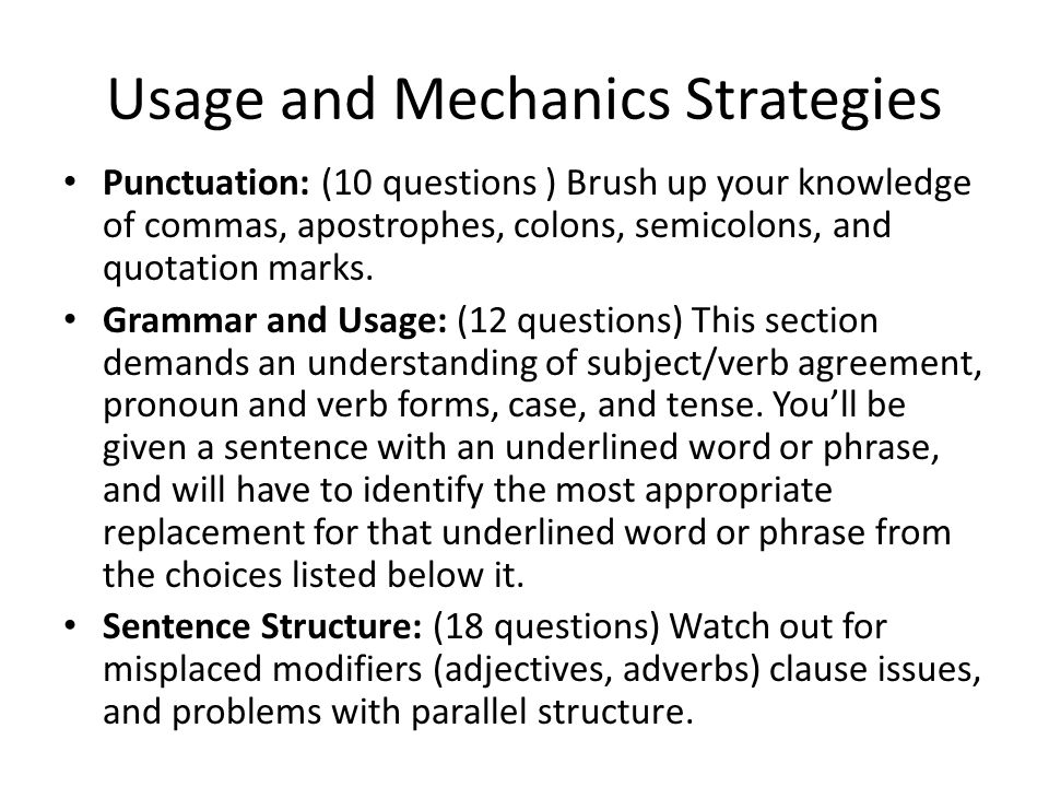 Usage and Mechanics Strategies Punctuation: (10 questions ) Brush up your knowledge of commas, apostrophes, colons, semicolons, and quotation marks.