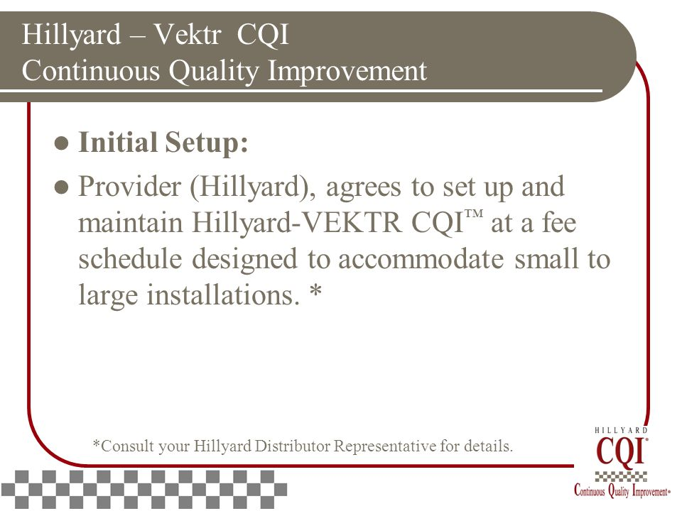 Hillyard – Vektr CQI Continuous Quality Improvement Initial Setup: Provider (Hillyard), agrees to set up and maintain Hillyard-VEKTR CQI ™ at a fee schedule designed to accommodate small to large installations.