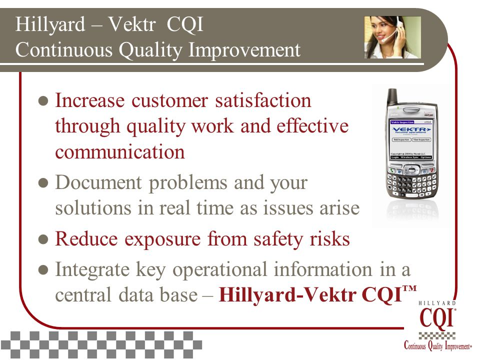 Hillyard – Vektr CQI Continuous Quality Improvement Increase customer satisfaction through quality work and effective communication Document problems and your solutions in real time as issues arise Reduce exposure from safety risks Integrate key operational information in a central data base – Hillyard-Vektr CQI ™