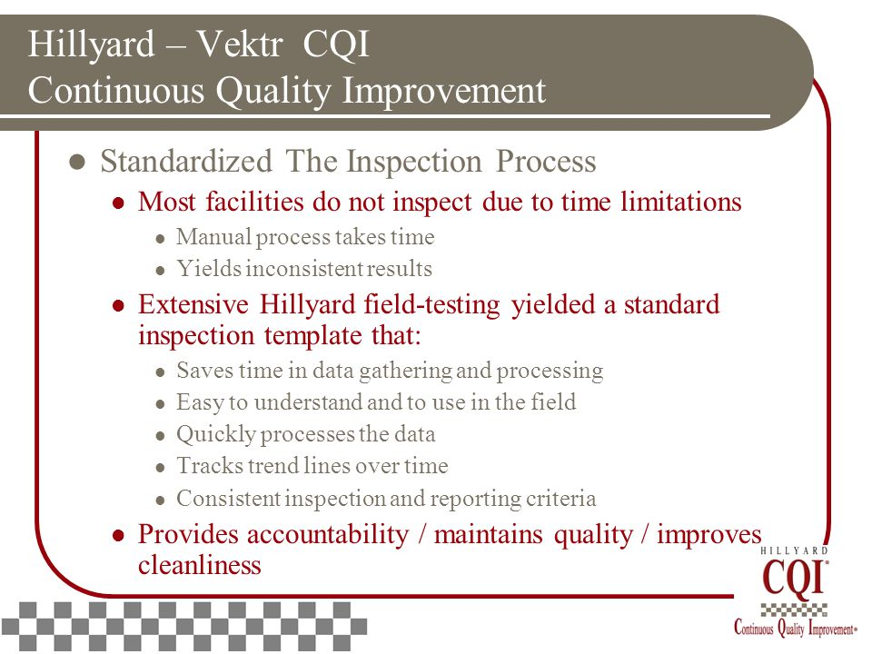 Hillyard – Vektr CQI Continuous Quality Improvement Standardized The Inspection Process Most facilities do not inspect due to time limitations Manual process takes time Yields inconsistent results Extensive Hillyard field-testing yielded a standard inspection template that: Saves time in data gathering and processing Easy to understand and to use in the field Quickly processes the data Tracks trend lines over time Consistent inspection and reporting criteria Provides accountability / maintains quality / improves cleanliness