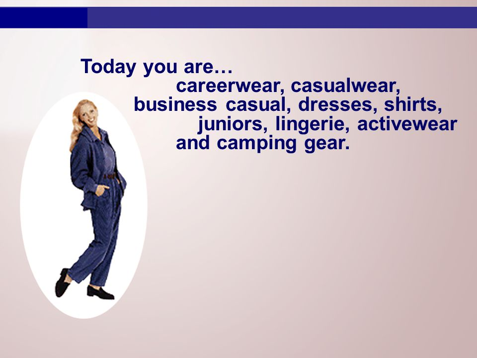 Today you are… careerwear, casualwear, business casual, dresses, shirts, juniors, lingerie, activewear and camping gear.