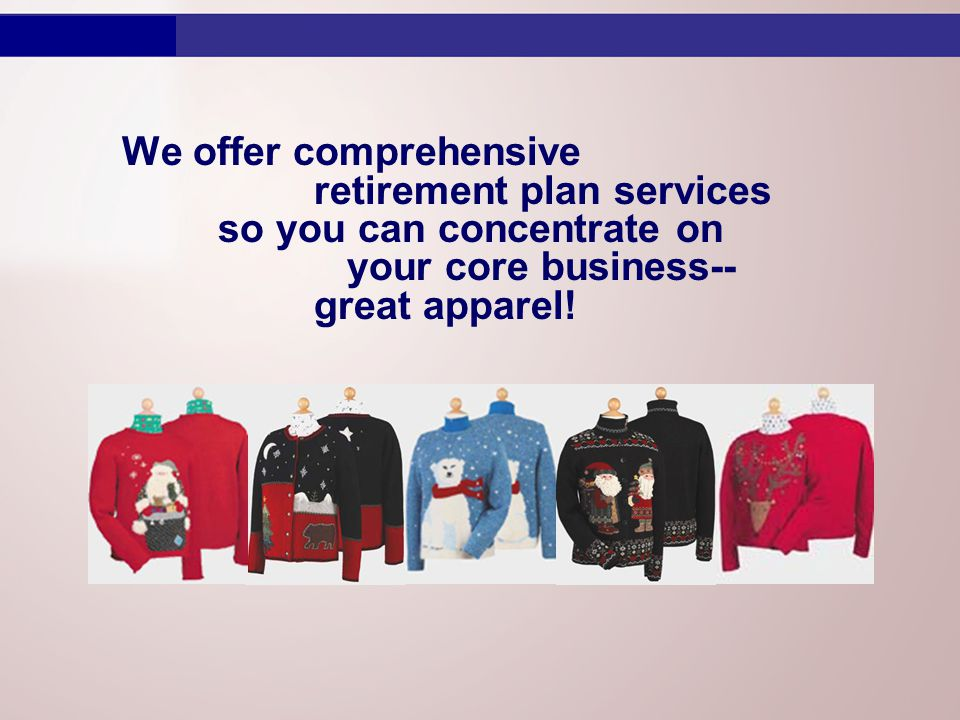 We offer comprehensive retirement plan services so you can concentrate on your core business-- great apparel!