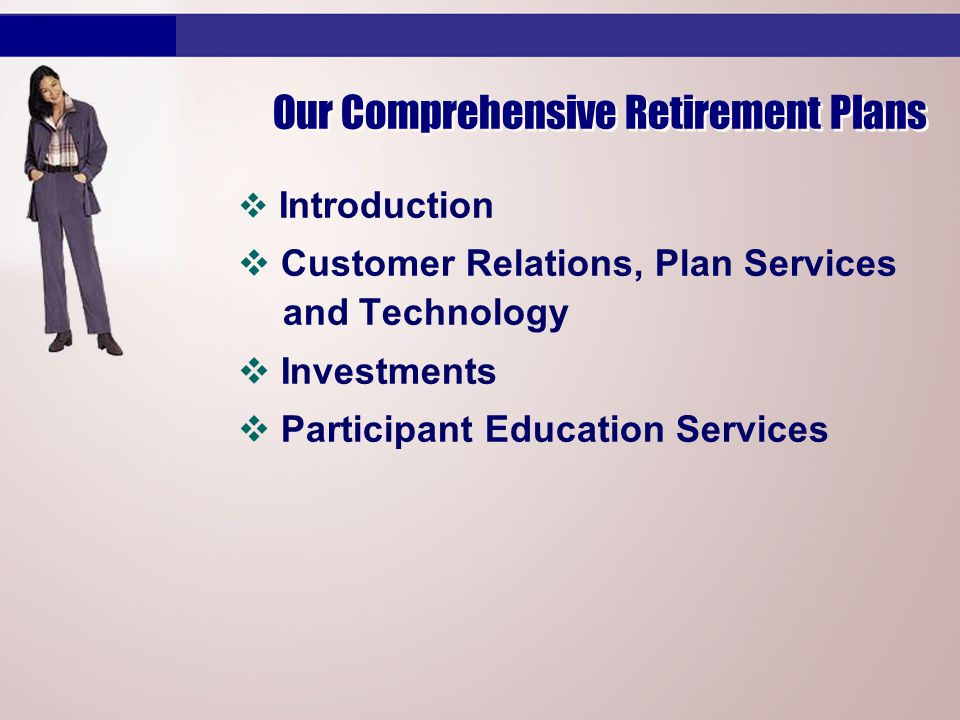 v Introduction v Customer Relations, Plan Services and Technology v Investments v Participant Education Services Our Comprehensive Retirement Plans