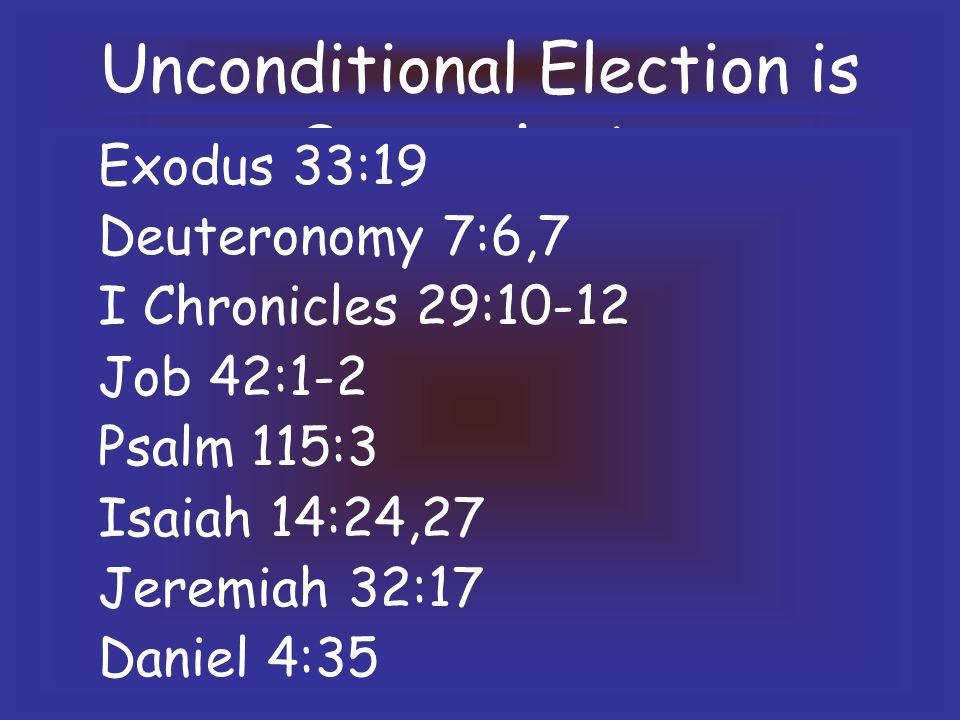 Unconditional Election is Sovereignty Exodus 33:19 Deuteronomy 7:6,7 I Chronicles 29:10-12 Job 42:1-2 Psalm 115:3 Isaiah 14:24,27 Jeremiah 32:17 Daniel 4:35