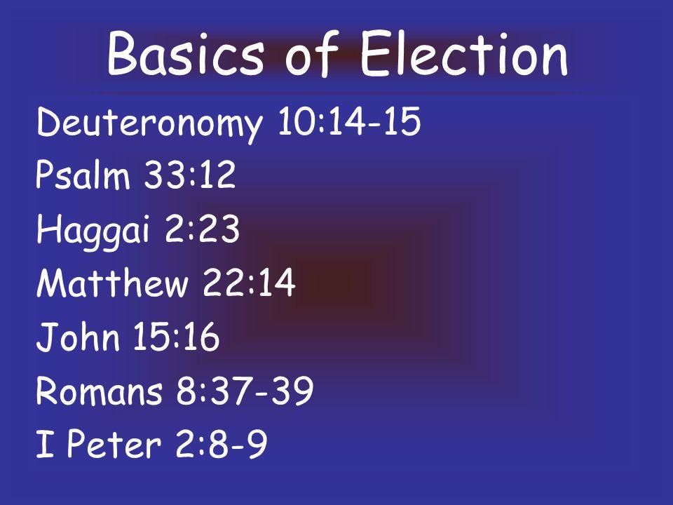 Basics of Election Deuteronomy 10:14-15 Psalm 33:12 Haggai 2:23 Matthew 22:14 John 15:16 Romans 8:37-39 I Peter 2:8-9