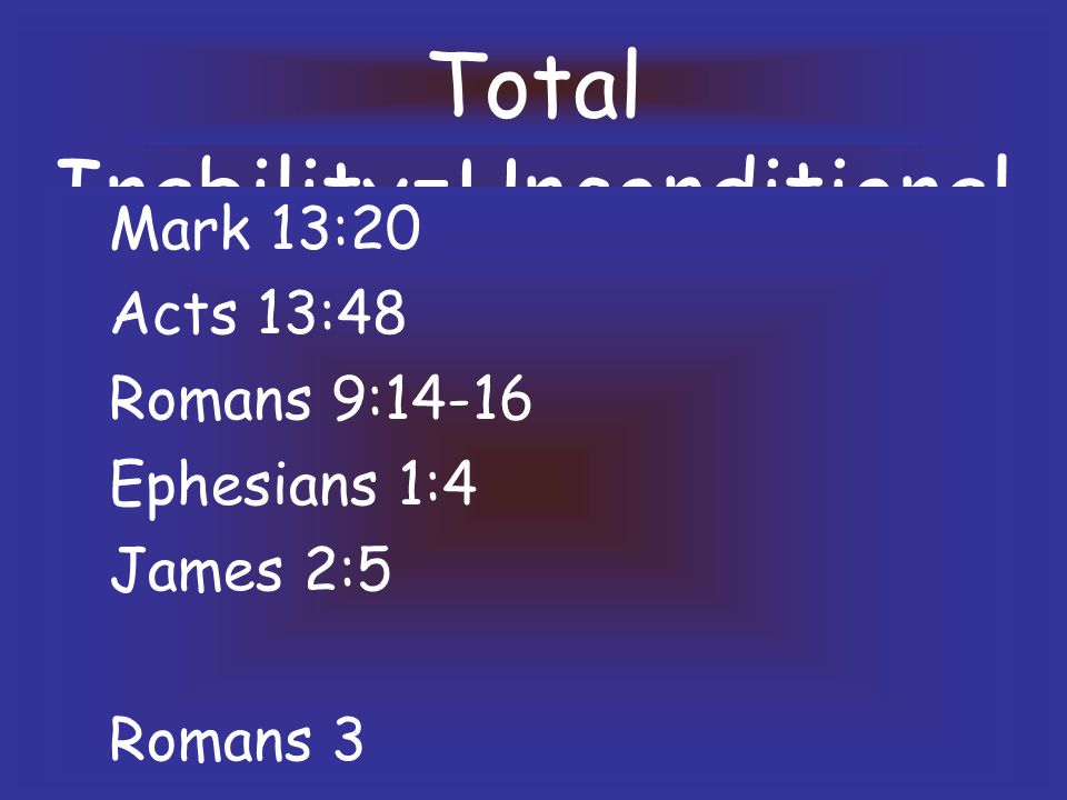 Total Inability=Unconditional Mark 13:20 Acts 13:48 Romans 9:14-16 Ephesians 1:4 James 2:5 Romans 3