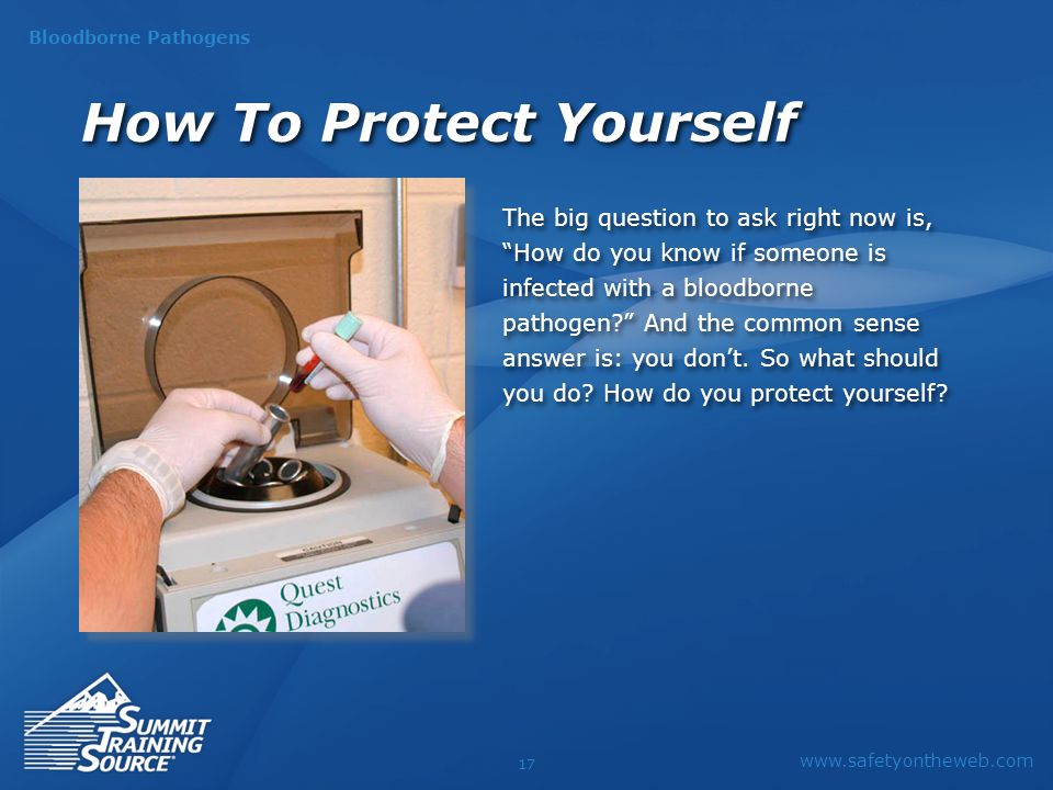 www.safetyontheweb.com Bloodborne Pathogens 17 The big question to ask right now is, How do you know if someone is infected with a bloodborne pathogen? And the common sense answer is: you don't.