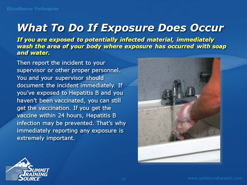 www.safetyontheweb.com Bloodborne Pathogens 25 What To Do If Exposure Does Occur If you are exposed to potentially infected material, immediately wash the area of your body where exposure has occurred with soap and water.