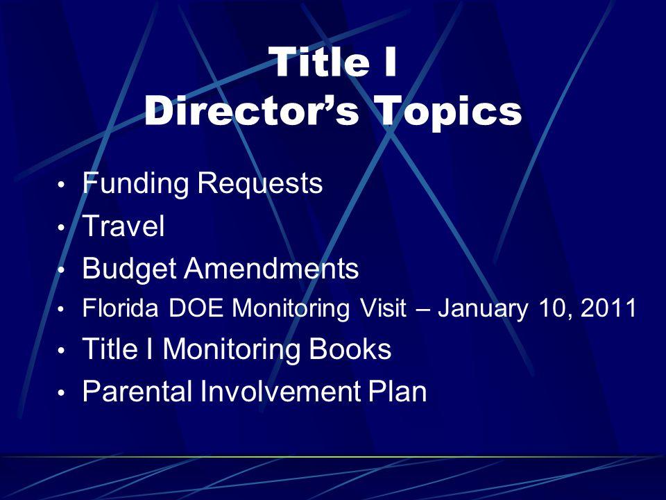 Title I Director's Topics Funding Requests Travel Budget Amendments Florida DOE Monitoring Visit – January 10, 2011 Title I Monitoring Books Parental