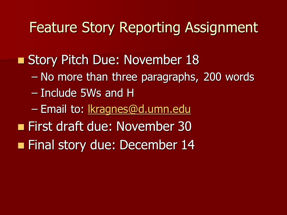Feature Story Reporting Assignment Story Pitch Due: November 18 Story Pitch Due: November 18 –No more than three paragraphs, 200 words –Include 5Ws and H –Email to: lkragnes@d.umn.edu lkragnes@d.umn.edu First draft due: November 30 First draft due: November 30 Final story due: December 14 Final story due: December 14