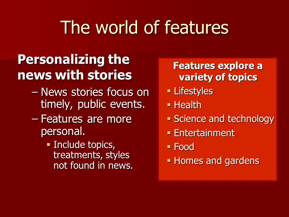 The world of features –News stories focus on timely, public events.