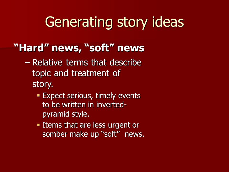 Generating story ideas Hard news, soft news –Relative terms that describe topic and treatment of story.