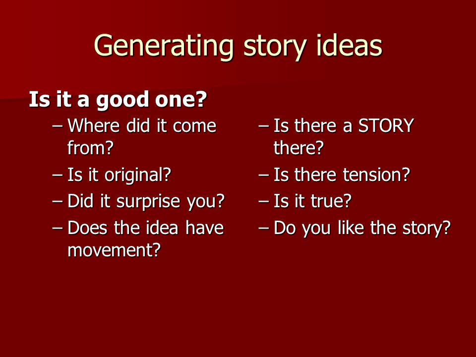 Generating story ideas Is it a good one. –Where did it come from.