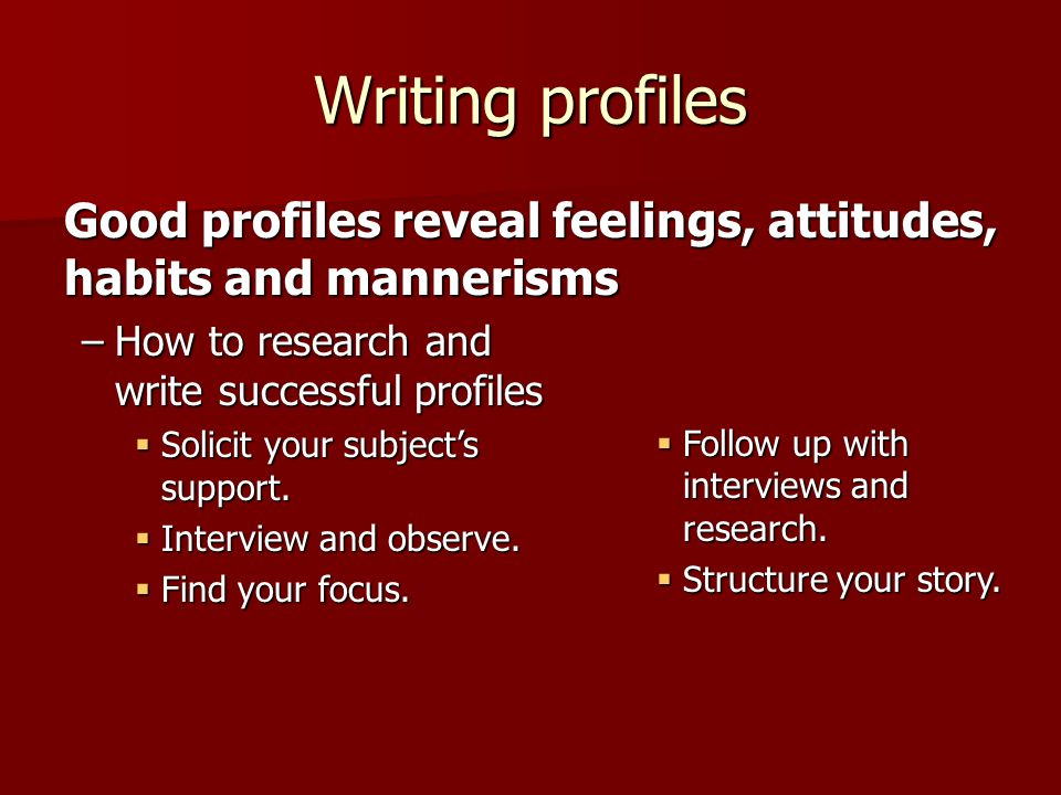 Writing profiles Good profiles reveal feelings, attitudes, habits and mannerisms –How to research and write successful profiles  Solicit your subject's support.