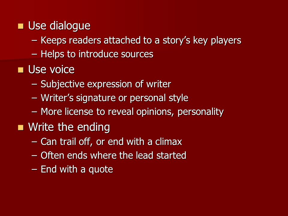 Use dialogue Use dialogue –Keeps readers attached to a story's key players –Helps to introduce sources Use voice Use voice –Subjective expression of writer –Writer's signature or personal style –More license to reveal opinions, personality Write the ending Write the ending –Can trail off, or end with a climax –Often ends where the lead started –End with a quote