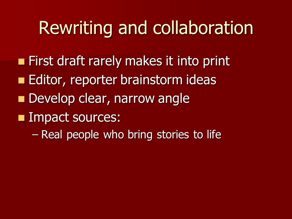 Rewriting and collaboration First draft rarely makes it into print First draft rarely makes it into print Editor, reporter brainstorm ideas Editor, reporter brainstorm ideas Develop clear, narrow angle Develop clear, narrow angle Impact sources: Impact sources: –Real people who bring stories to life