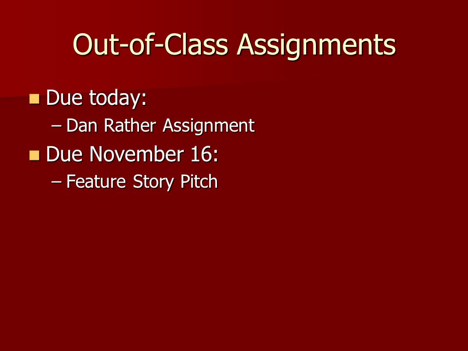 Out-of-Class Assignments Due today: Due today: –Dan Rather Assignment Due November 16: Due November 16: –Feature Story Pitch