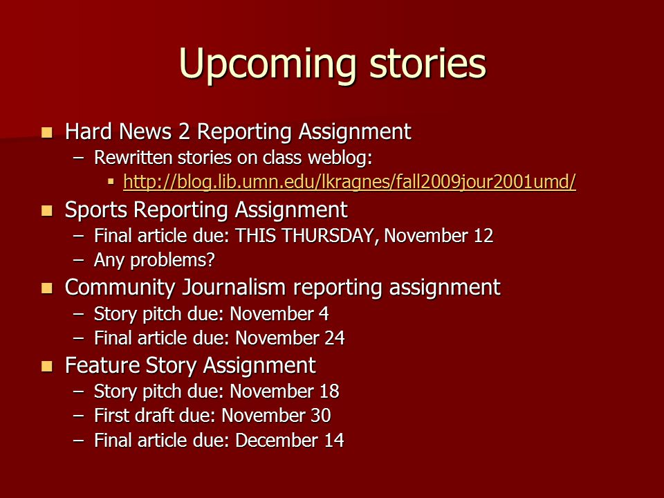 Community Journalism Reporting Assignment Story Pitch Due: Wednesday, November 4 Story Pitch Due: Wednesday, November 4 –No more than three paragraphs, 200 words –Include 5Ws and H –Email to: lkragnes@d.umn.edu lkragnes@d.umn.edu Go out into an area of Duluth, report on a topic of interest in that area Go out into an area of Duluth, report on a topic of interest in that area –Divide the city into zones: Each reporter picks a neighborhood to cover  Canal Park: Sage, Kendra  Central Hillside/Observation Hill:  Chester Park/UMD: Carli, Clayton, Rita, Kyle  Congdon Park: Alyssa, Lauren  Downtown/Central Business District: Zach, Jon, Amelia, Christian  Duluth Heights: Dana  East Hillside/Endion: Abi  Fond du Lac/Gary New Duluth:  Kenwood: Ben  Lakeside/Lester Park: Molly  Lincoln Park/West End:  Morgan Park/Smithville/Riverside:  Park Point: Kelly, Sam  Piedmont Heights: Chris  West Duluth: Spirit Valley, Denfeld, Norton Park: Howie  Woodland: Justin, Aaron  Entire city: Scott Final story due: November 24 Final story due: November 24