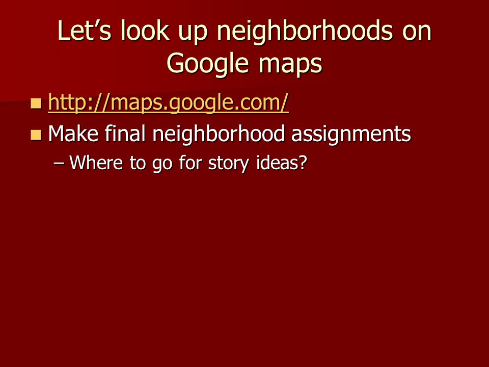 Let's look up neighborhoods on Google maps http://maps.google.com/ http://maps.google.com/ http://maps.google.com/ Make final neighborhood assignments Make final neighborhood assignments –Where to go for story ideas