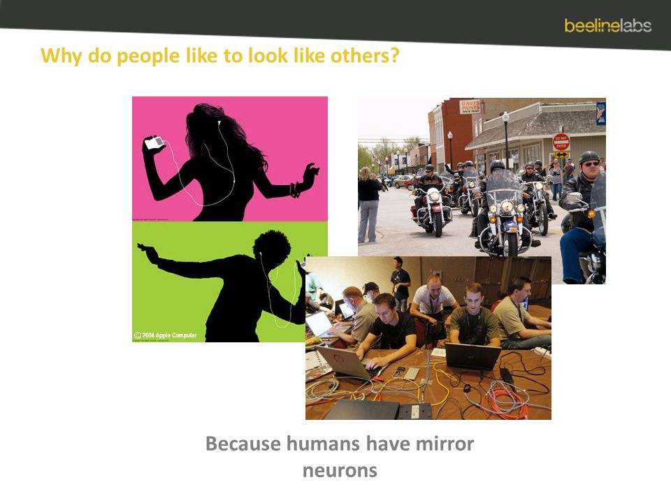 Why do people like to look like others Because humans have mirror neurons