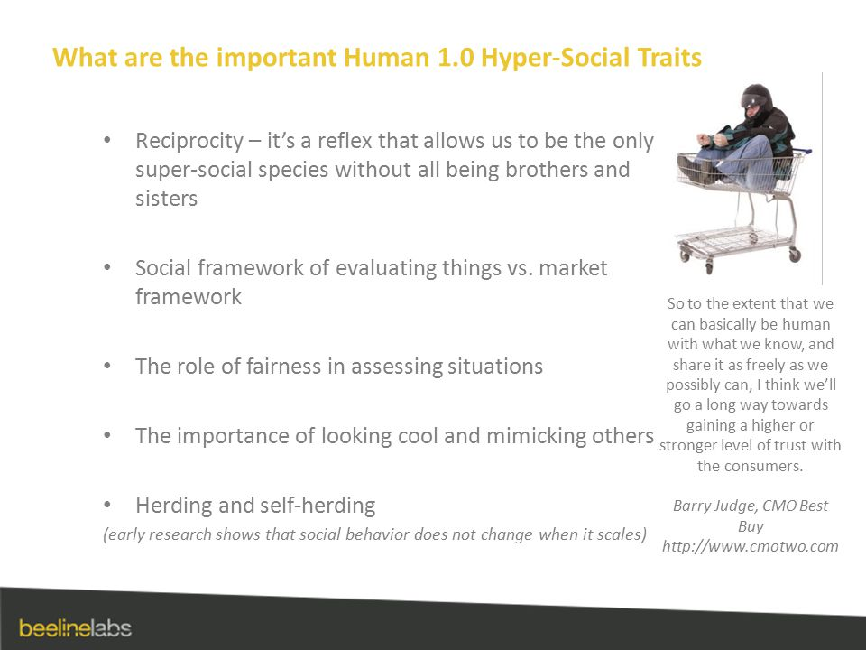 What are the important Human 1.0 Hyper-Social Traits Reciprocity – it's a reflex that allows us to be the only super-social species without all being brothers and sisters Social framework of evaluating things vs.