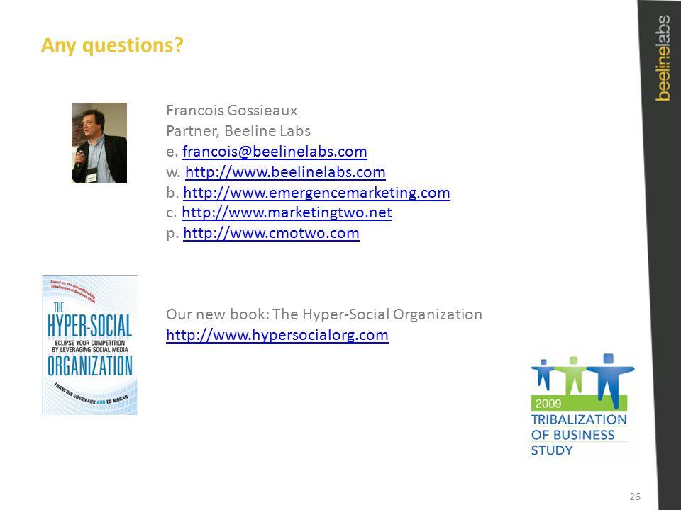 Any questions? Francois Gossieaux Partner, Beeline Labs e. francois@beelinelabs.comfrancois@beelinelabs.com w. http://www.beelinelabs.comhttp://www.be