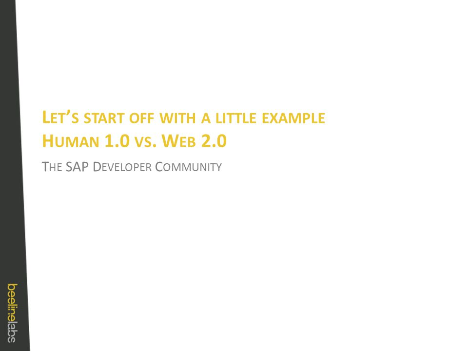 T HE SAP D EVELOPER C OMMUNITY L ET ' S START OFF WITH A LITTLE EXAMPLE H UMAN 1.0 VS. W EB 2.0
