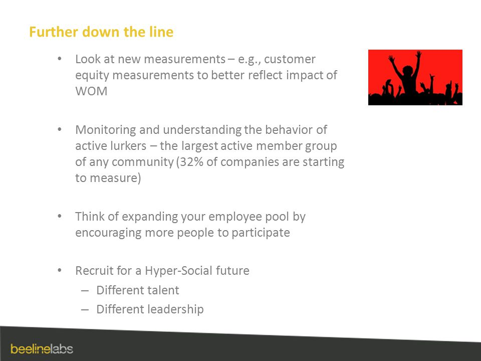 Further down the line Look at new measurements – e.g., customer equity measurements to better reflect impact of WOM Monitoring and understanding the behavior of active lurkers – the largest active member group of any community (32% of companies are starting to measure) Think of expanding your employee pool by encouraging more people to participate Recruit for a Hyper-Social future – Different talent – Different leadership
