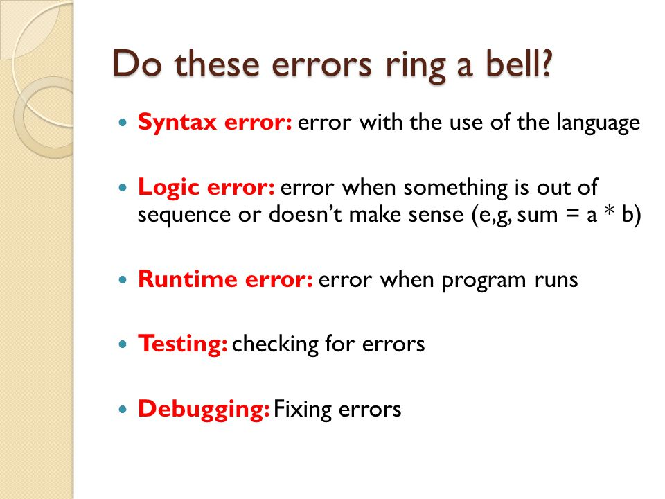 Do these errors ring a bell? Syntax error: error with the use of the language Logic error: error when something is out of sequence or doesn't make sen